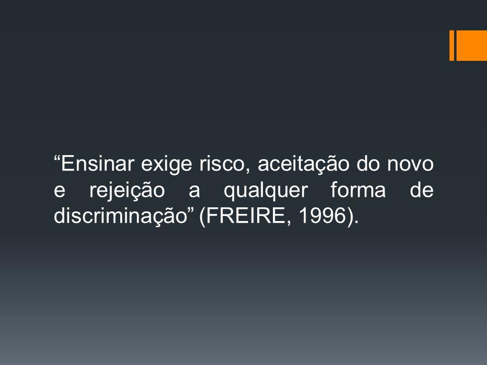 """""""Ensinar exige risco, aceitação do novo e rejeição a qualquer forma de discriminação"""" (FREIRE, 1996)."""