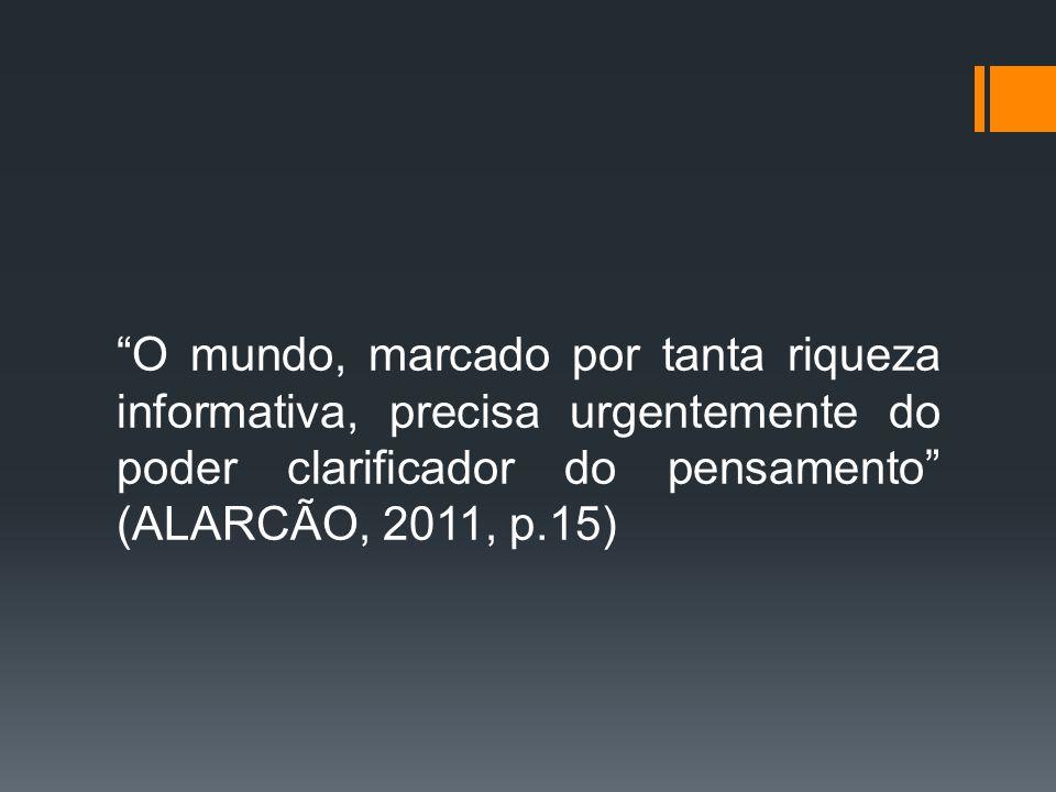 """""""O mundo, marcado por tanta riqueza informativa, precisa urgentemente do poder clarificador do pensamento"""" (ALARCÃO, 2011, p.15)"""