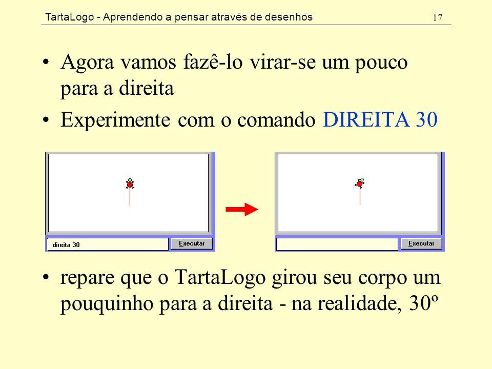 TartaLogo - Aprendendo a pensar através de desenhos 17 •Agora vamos fazê-lo virar-se um pouco para a direita •Experimente com o comando DIREITA 30 •re