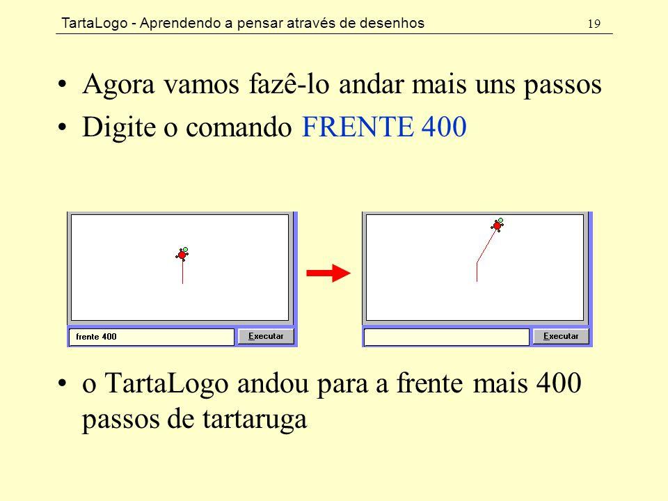 TartaLogo - Aprendendo a pensar através de desenhos 19 •Agora vamos fazê-lo andar mais uns passos •Digite o comando FRENTE 400 •o TartaLogo andou para