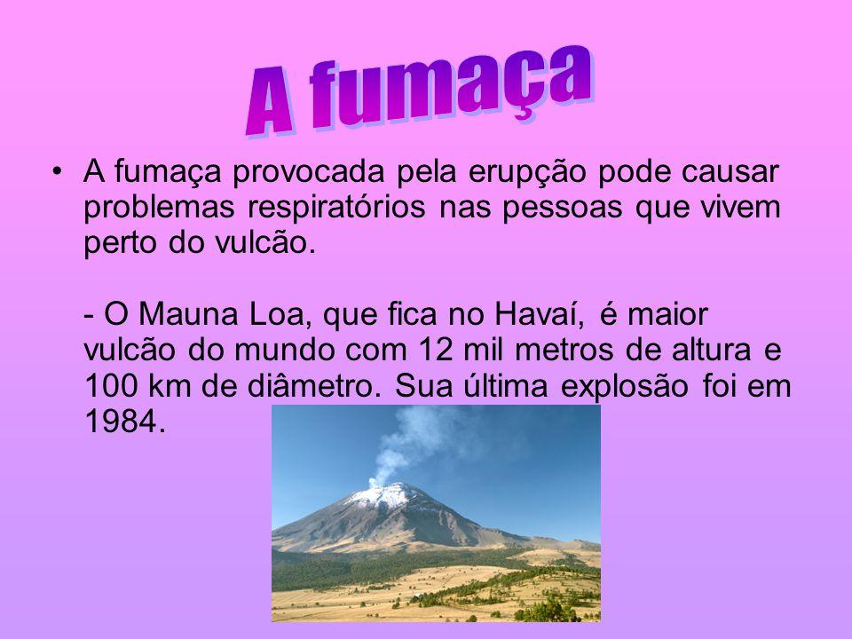 •A fumaça provocada pela erupção pode causar problemas respiratórios nas pessoas que vivem perto do vulcão. - O Mauna Loa, que fica no Havaí, é maior