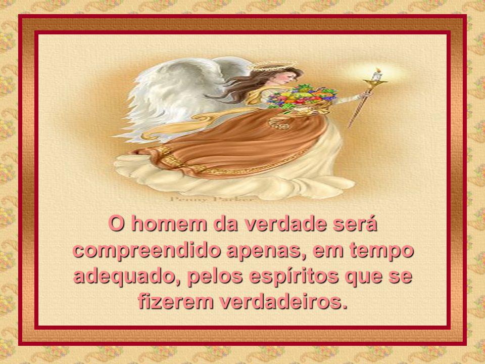 O homem da verdade será compreendido apenas, em tempo adequado, pelos espíritos que se fizerem verdadeiros.