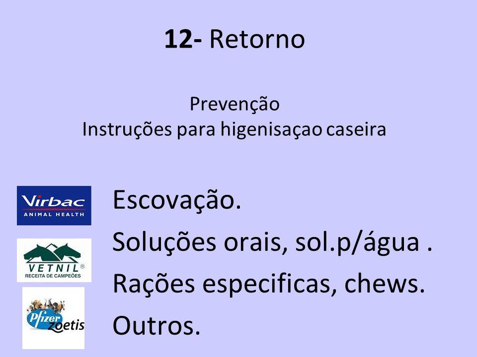 12- Retorno Prevenção Instruções para higenisaçao caseira Escovação. Soluções orais, sol.p/água. Rações especificas, chews. Outros.