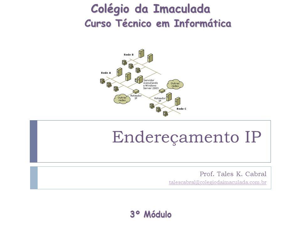 Endereçamento IP Prof. Tales K. Cabral talescabral@colegiodaimaculada.com.br 3º Módulo Colégio da Imaculada Curso Técnico em Informática Curso Técnico