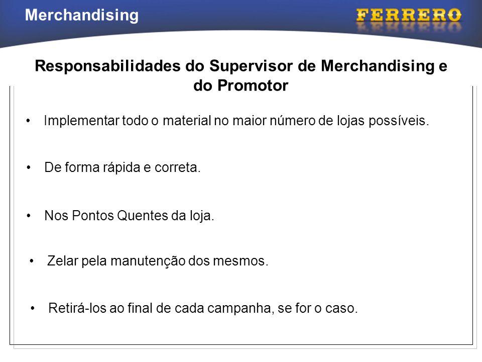 Responsabilidades do Supervisor de Merchandising e do Promotor •Implementar todo o material no maior número de lojas possíveis. •De forma rápida e cor
