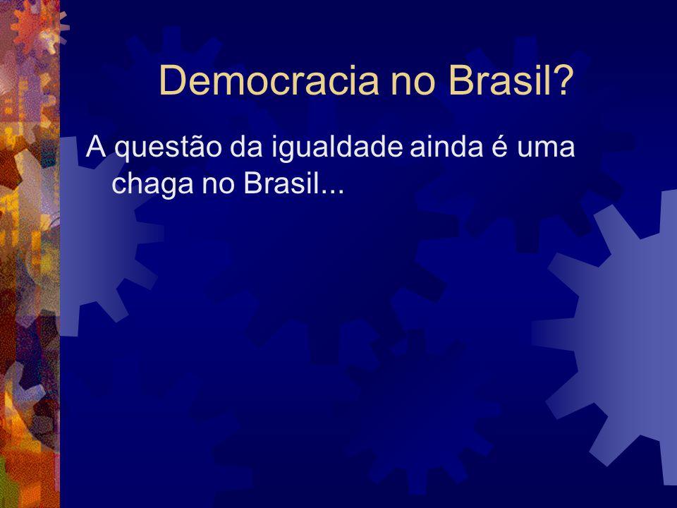Democracia no Brasil A questão da igualdade ainda é uma chaga no Brasil...
