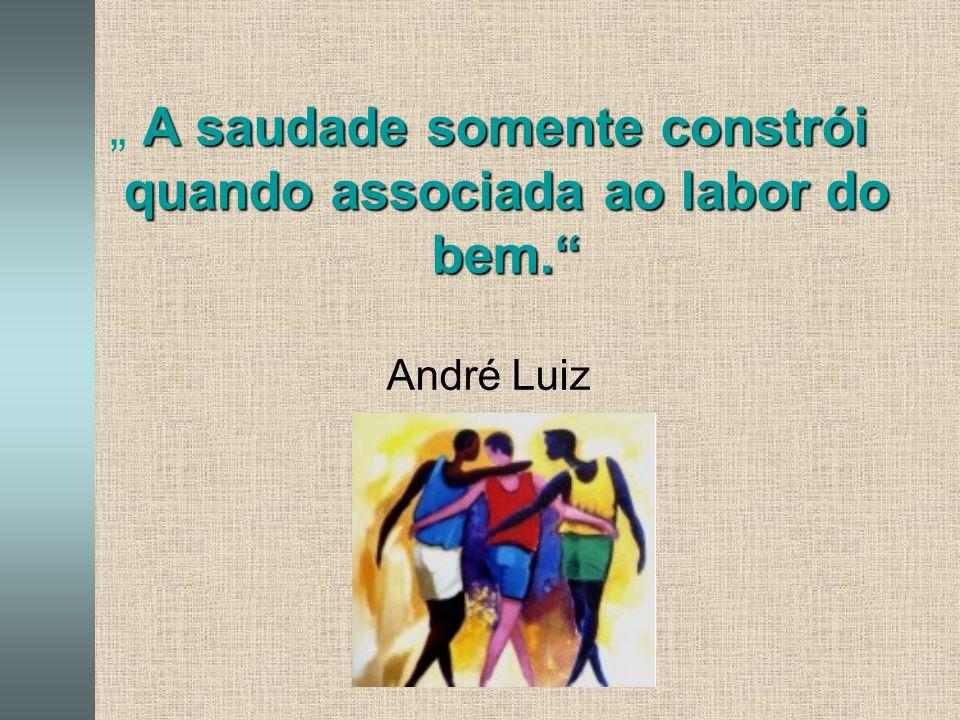 """A saudade somente constrói quando associada ao labor do bem. """" A saudade somente constrói quando associada ao labor do bem. André Luiz"""