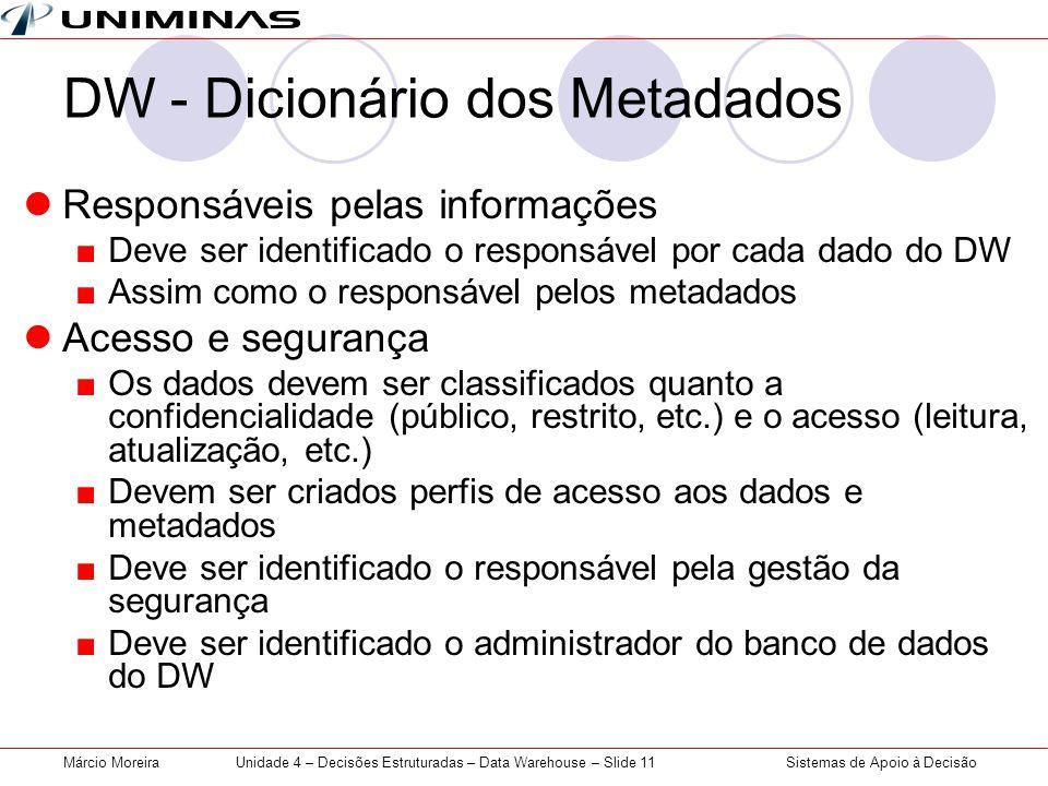 Sistemas de Apoio à DecisãoMárcio MoreiraUnidade 4 – Decisões Estruturadas – Data Warehouse – Slide 11 DW - Dicionário dos Metadados  Responsáveis pe