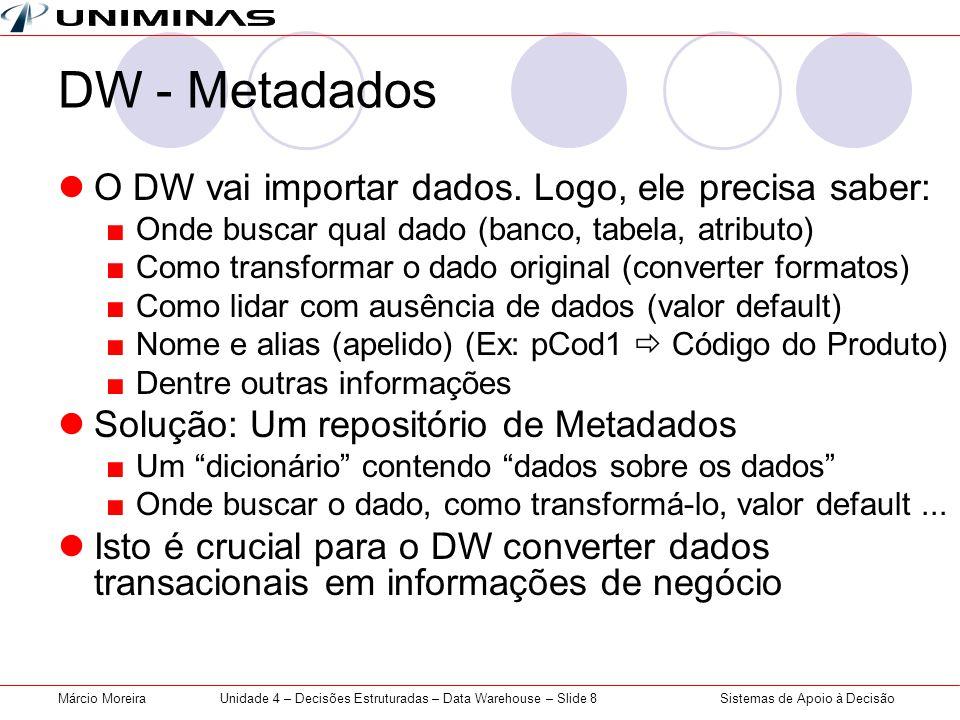 Sistemas de Apoio à DecisãoMárcio MoreiraUnidade 4 – Decisões Estruturadas – Data Warehouse – Slide 8 DW - Metadados  O DW vai importar dados. Logo,