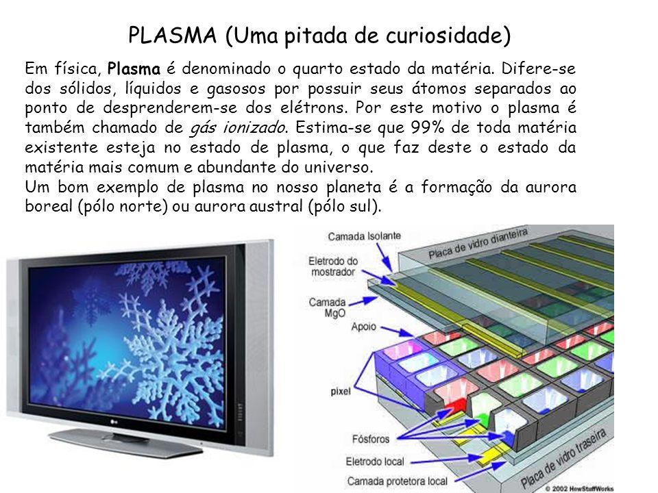 PLASMA (Uma pitada de curiosidade) Em física, Plasma é denominado o quarto estado da matéria. Difere-se dos sólidos, líquidos e gasosos por possuir se