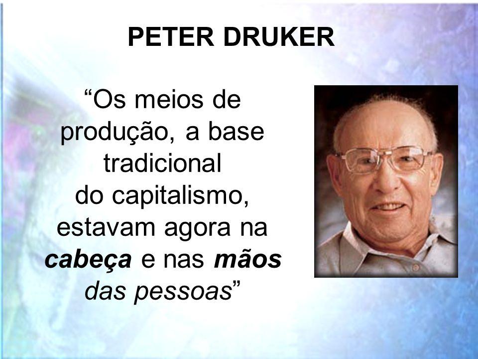"""""""Os meios de produção, a base tradicional do capitalismo, estavam agora na cabeça e nas mãos das pessoas"""" PETER DRUKER"""
