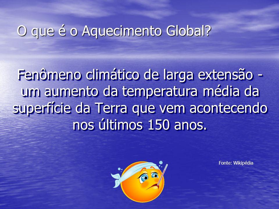 O que é o Aquecimento Global? Fenômeno climático de larga extensão - um aumento da temperatura média da superfície da Terra que vem acontecendo nos úl