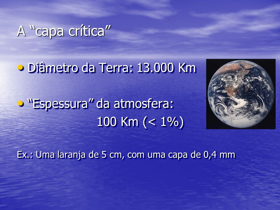 """A """"capa crítica"""" • Diâmetro da Terra: 13.000 Km • """"Espessura"""" da atmosfera: 100 Km (< 1%) Ex.: Uma laranja de 5 cm, com uma capa de 0,4 mm • Diâmetro"""