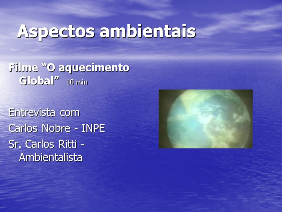 "Aspectos ambientais Filme ""O aquecimento Global"" 10 min Entrevista com Carlos Nobre - INPE Sr. Carlos Ritti - Ambientalista"
