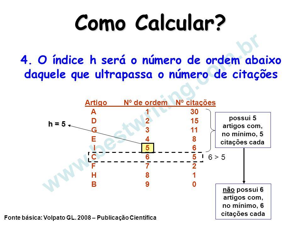 www.bestwriting.com.br h = 5 Como Calcular? Fonte básica: Volpato GL. 2008 – Publicação Científica 4. O índice h será o número de ordem abaixo daquele