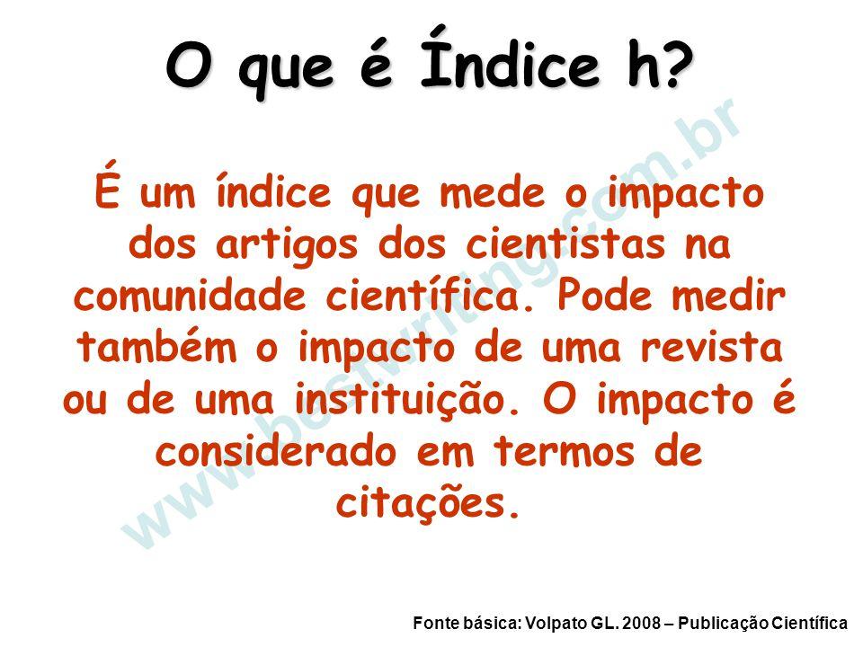 www.bestwriting.com.br O que é Índice h? É um índice que mede o impacto dos artigos dos cientistas na comunidade científica. Pode medir também o impac