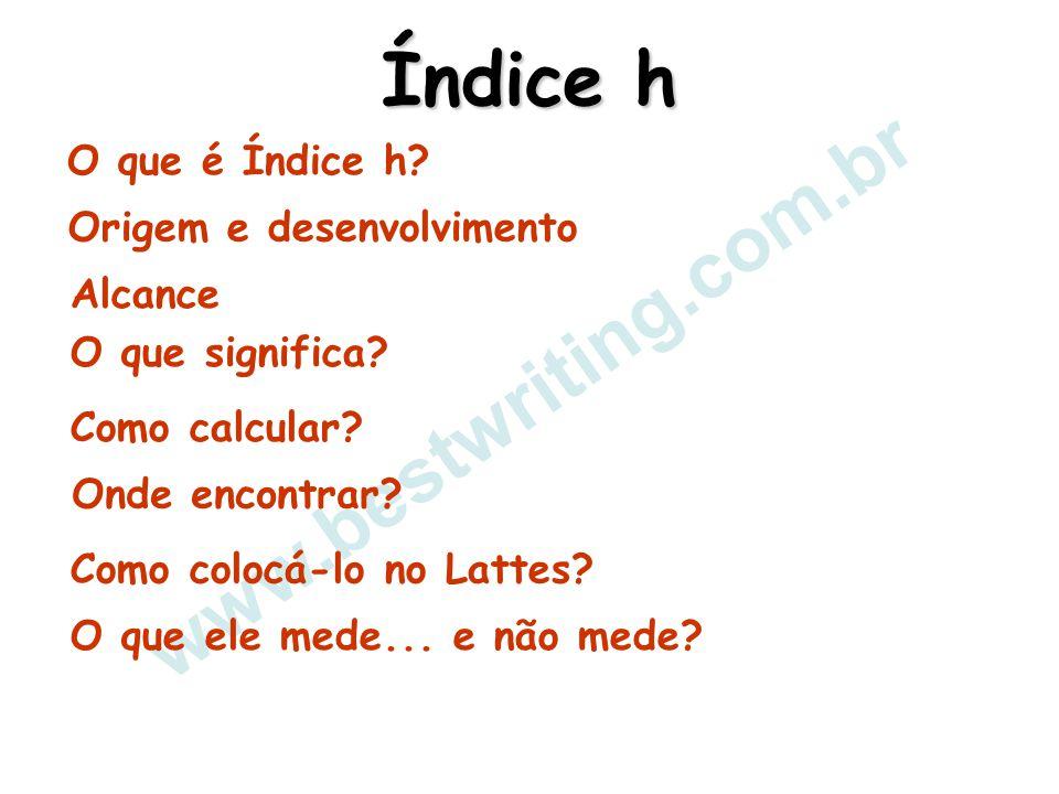 www.bestwriting.com.br Índice h Origem e desenvolvimento Alcance O que significa? Como calcular? Onde encontrar? Como colocá-lo no Lattes? O que ele m