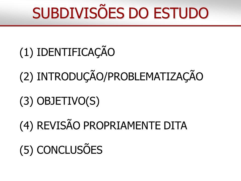 (1) IDENTIFICAÇÃO (2) INTRODUÇÃO/PROBLEMATIZAÇÃO (3) OBJETIVO(S) (4) REVISÃO PROPRIAMENTE DITA (5) CONCLUSÕES SUBDIVISÕES DO ESTUDO