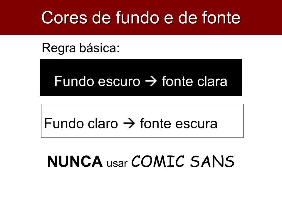 Fundo escuro  fonte clara Fundo claro  fonte escura Regra básica: NUNCA usar COMIC SANS Cores de fundo e de fonte