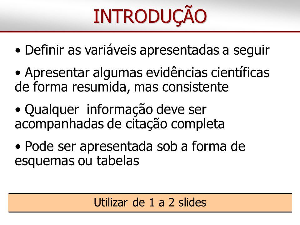 Introdução • Definir as variáveis apresentadas a seguir • Apresentar algumas evidências científicas de forma resumida, mas consistente • Qualquer informação deve ser acompanhadas de citação completa • Pode ser apresentada sob a forma de esquemas ou tabelas Utilizar de 1 a 2 slides INTRODUÇÃO