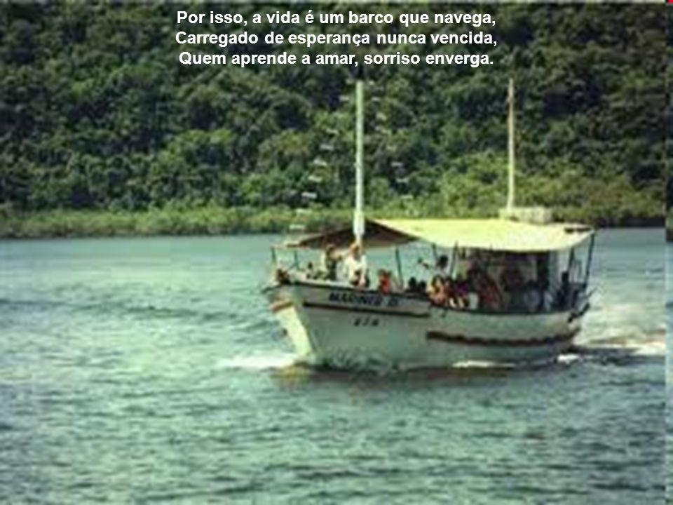Por isso, a vida é um barco que navega, Carregado de esperança nunca vencida, Quem aprende a amar, sorriso enverga.