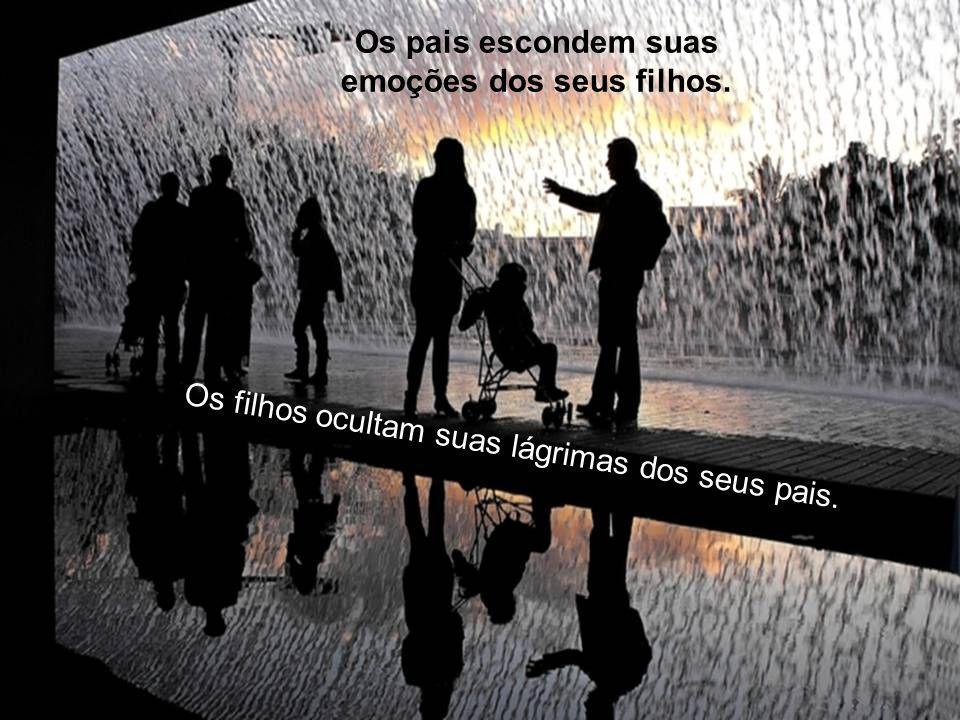 Os pais escondem suas emoções dos seus filhos. Os filhos ocultam suas lágrimas dos seus pais.