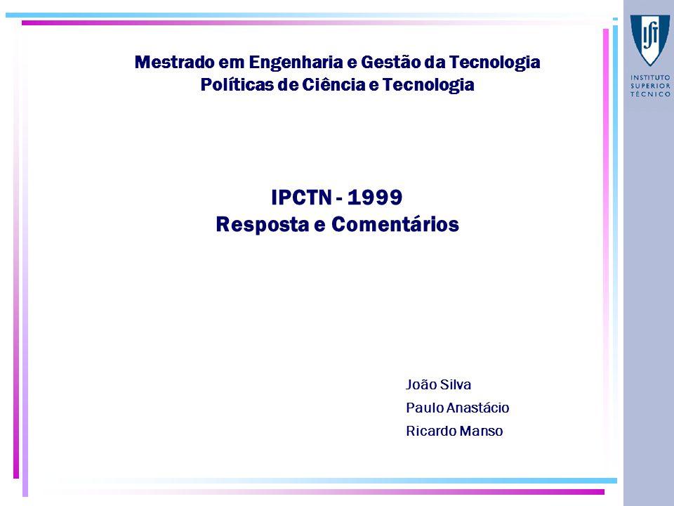 Mestrado em Engenharia e Gestão da Tecnologia Políticas de Ciência e Tecnologia IPCTN - 1999 Resposta e Comentários João Silva Paulo Anastácio Ricardo Manso