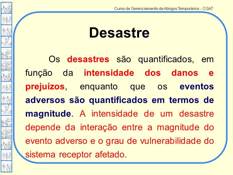 Curso de Gerenciamento de Abrigos Temporários - CGAT Os desastres são quantificados, em função da intensidade dos danos e prejuízos, enquanto que os eventos adversos são quantificados em termos de magnitude.
