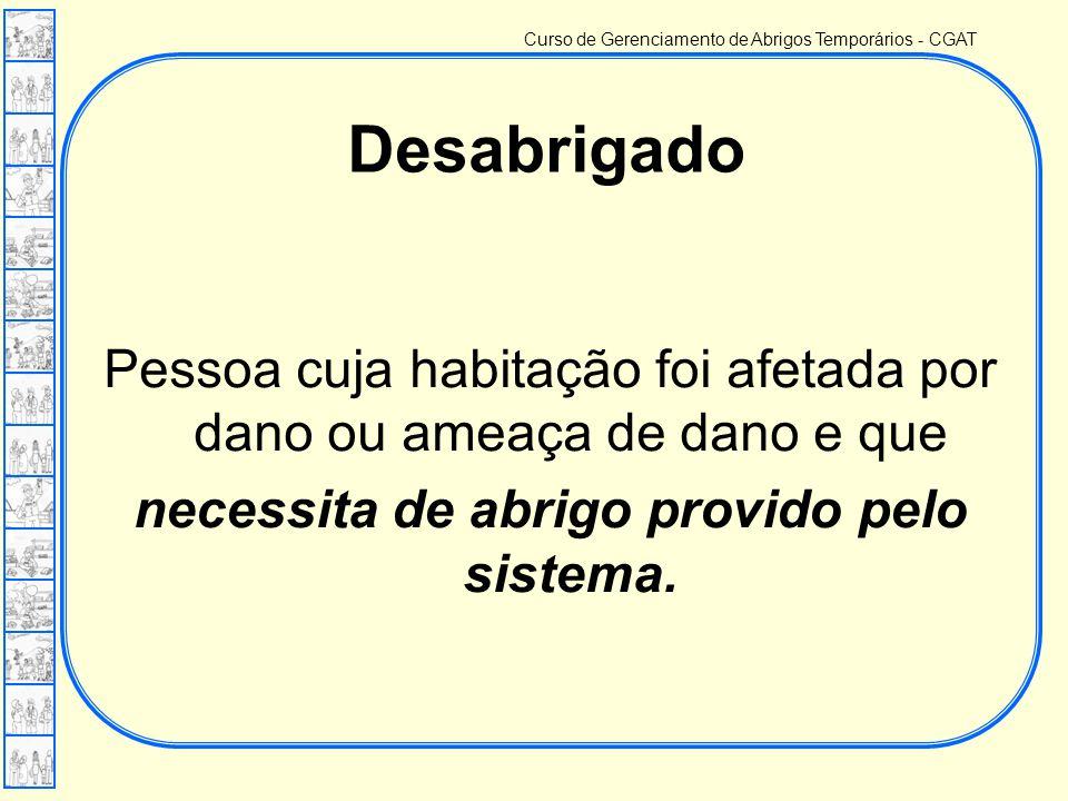 Curso de Gerenciamento de Abrigos Temporários - CGAT Pessoa cuja habitação foi afetada por dano ou ameaça de dano e que necessita de abrigo provido pelo sistema.