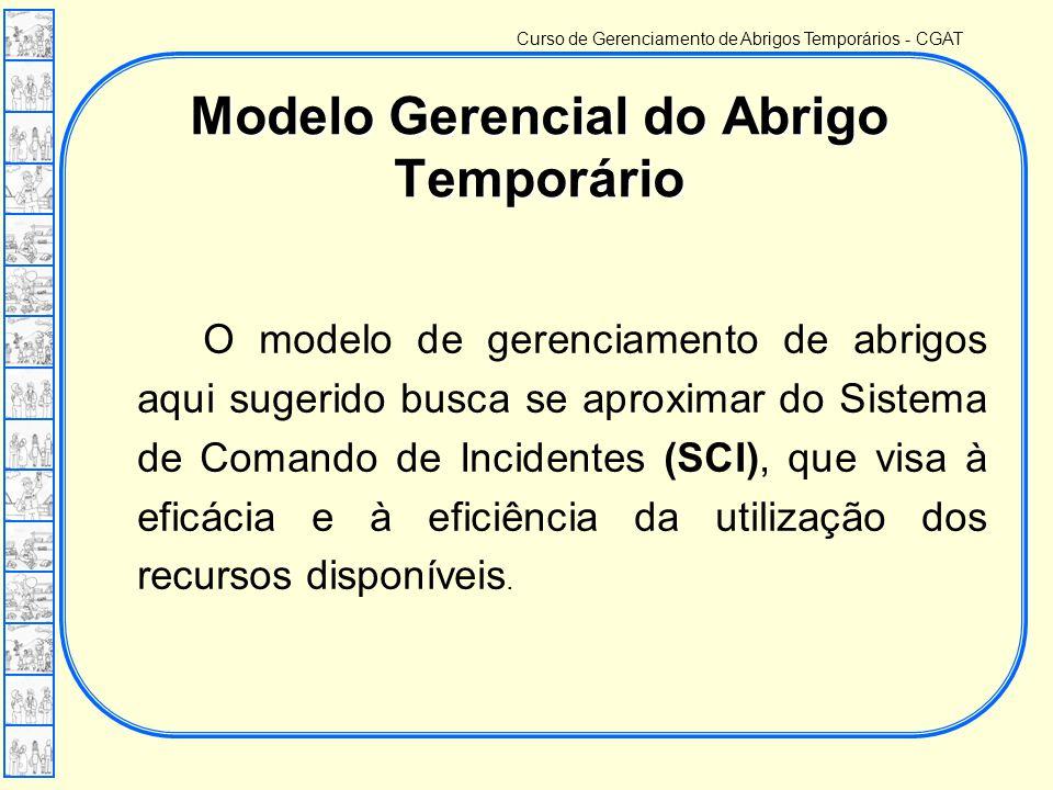 Curso de Gerenciamento de Abrigos Temporários - CGAT O modelo de gerenciamento de abrigos aqui sugerido busca se aproximar do Sistema de Comando de Incidentes (SCI), que visa à eficácia e à eficiência da utilização dos recursos disponíveis.