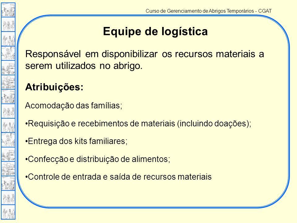 Curso de Gerenciamento de Abrigos Temporários - CGAT Equipe de logística Responsável em disponibilizar os recursos materiais a serem utilizados no abrigo.