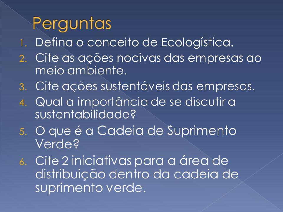 1. Defina o conceito de Ecologística. 2. Cite as ações nocivas das empresas ao meio ambiente. 3. Cite ações sustentáveis das empresas. 4. Qual a impor