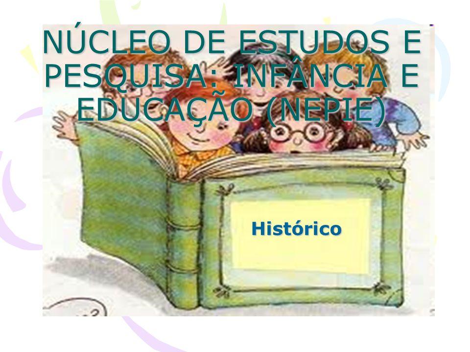 NÚCLEO DE ESTUDOS E PESQUISA: INFÂNCIA E EDUCAÇÃO (NEPIE) Histórico Histórico
