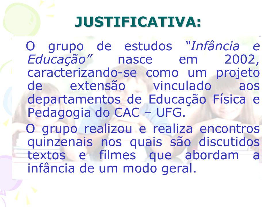 JUSTIFICATIVA: O grupo de estudos Infância e Educação nasce em 2002, caracterizando-se como um projeto de extensão vinculado aos departamentos de Educação Física e Pedagogia do CAC – UFG.