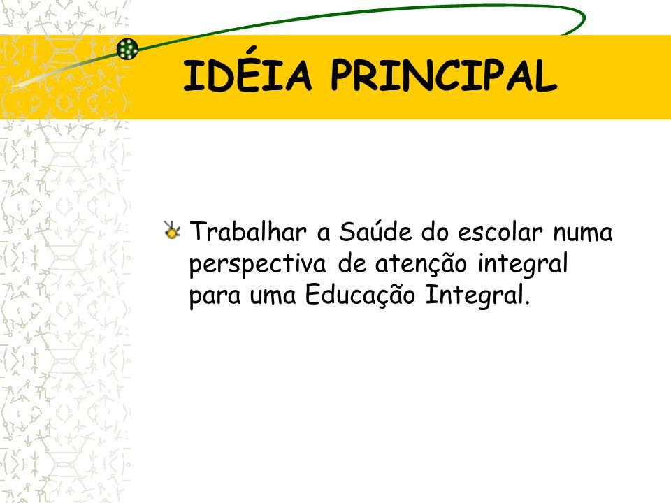 IDÉIA PRINCIPAL Trabalhar a Saúde do escolar numa perspectiva de atenção integral para uma Educação Integral.
