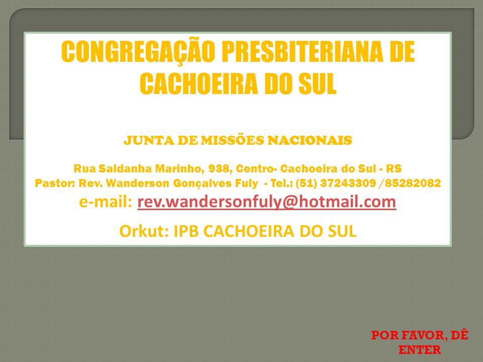 CONGREGAÇÃO PRESBITERIANA DE CACHOEIRA DO SUL JUNTA DE MISSÕES NACIONAIS Rua Saldanha Marinho, 938, Centro- Cachoeira do Sul - RS Pastor: Rev.