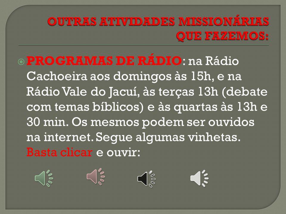  PROGRAMAS DE RÁDIO: na Rádio Cachoeira aos domingos às 15h, e na Rádio Vale do Jacuí, às terças 13h (debate com temas bíblicos) e às quartas às 13h e 30 min.
