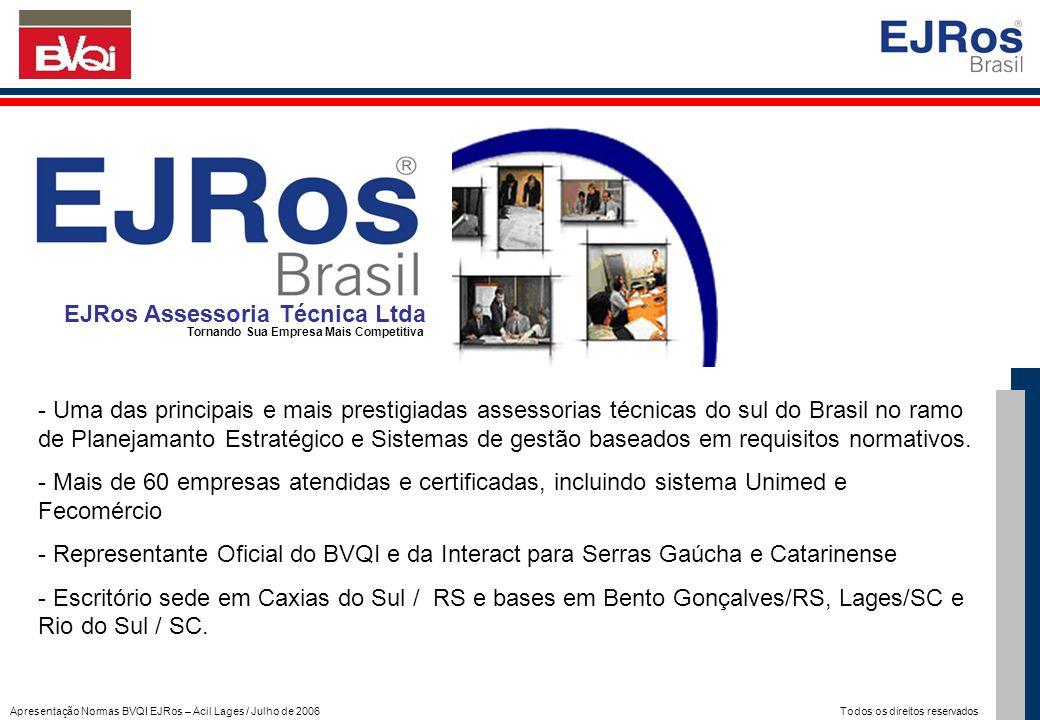 Apresentação Normas BVQI EJRos – Acil Lages / Julho de 2006 Todos os direitos reservados BVQI do Brasil Sociedade Certificadora Pioneiro e Líder mundial na Certificação ISO 9000, ISO 14001, OHSAS, SA 8000, ISO TS 16949,....; Acreditado internacionalmente pelos mais renomados Organismos Acreditadores, em 27 Países; Presente em 44 países, nos 5 continentes, com um corpo técnico de mais de 3.000 funcionários.