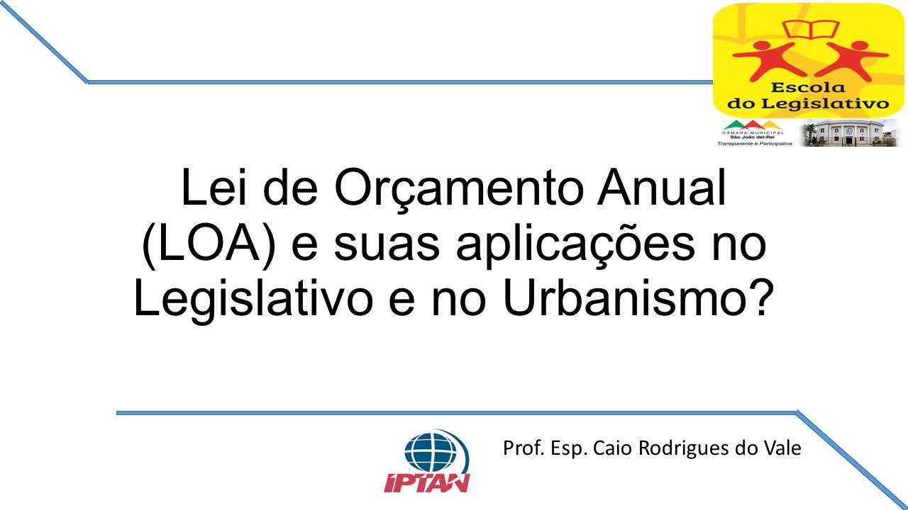 Lei de Orçamento Anual (LOA) e suas aplicações no Legislativo e no Urbanismo? Prof. Esp. Caio Rodrigues do Vale