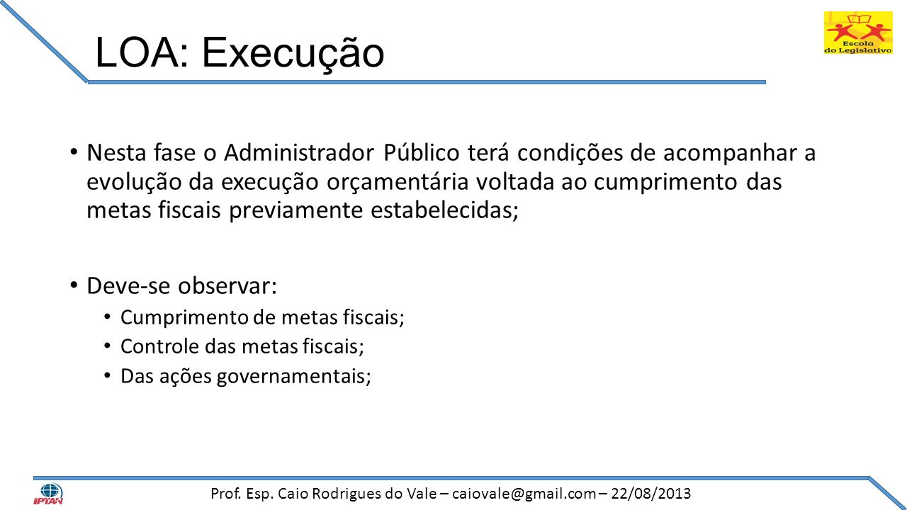 LOA: Execução • Nesta fase o Administrador Público terá condições de acompanhar a evolução da execução orçamentária voltada ao cumprimento das metas f