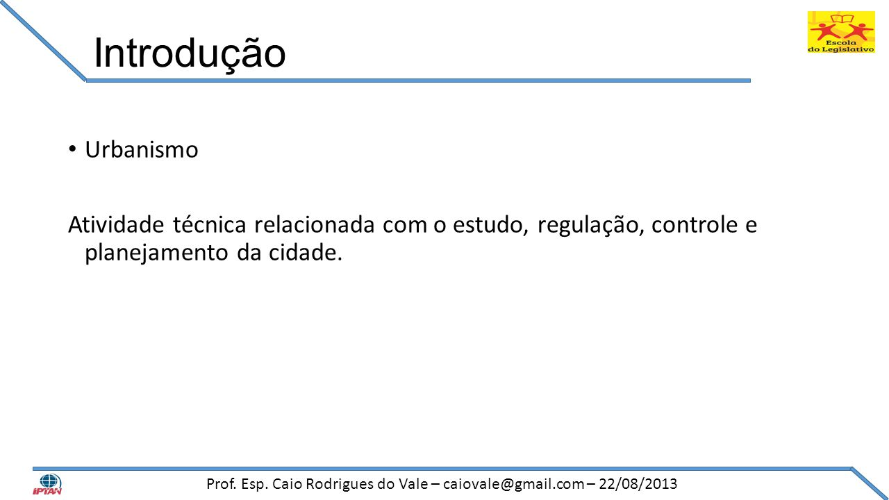 Introdução • Urbanismo Atividade técnica relacionada com o estudo, regulação, controle e planejamento da cidade. Prof. Esp. Caio Rodrigues do Vale – c