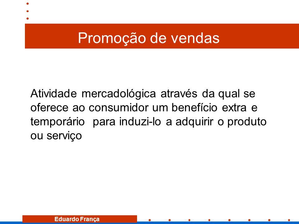 Eduardo França Promoção de vendas Atividade mercadológica através da qual se oferece ao consumidor um benefício extra e temporário para induzi-lo a ad