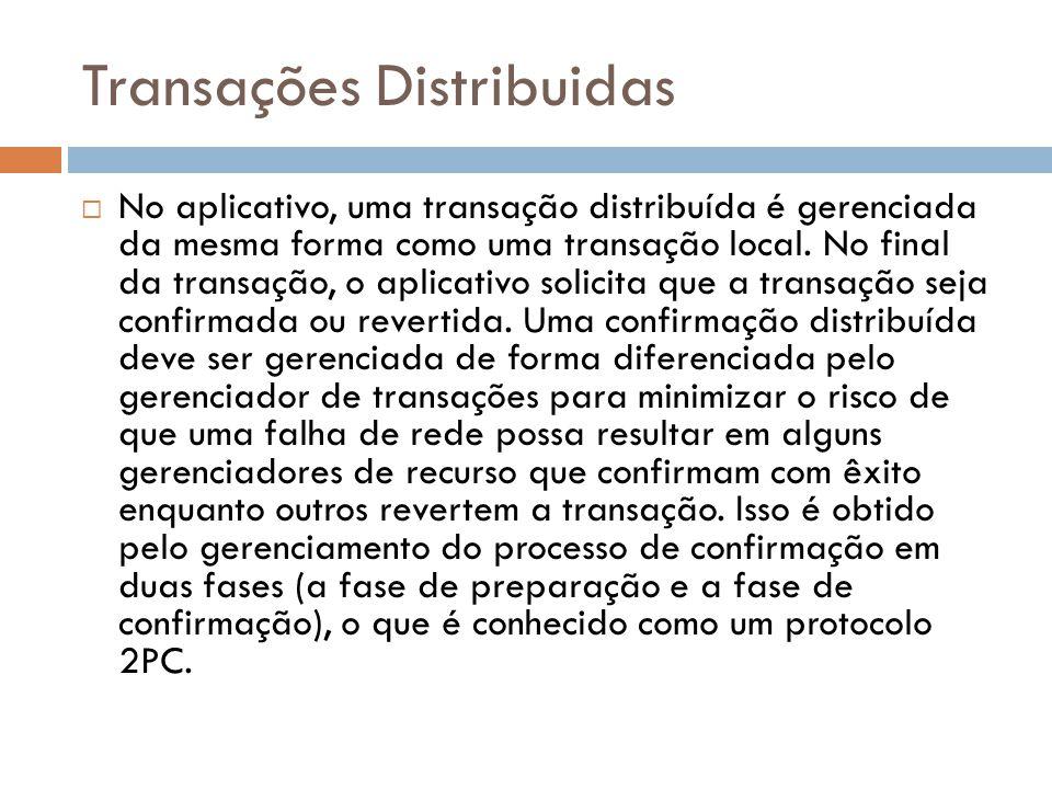 Transações Distribuidas  No aplicativo, uma transação distribuída é gerenciada da mesma forma como uma transação local. No final da transação, o apli