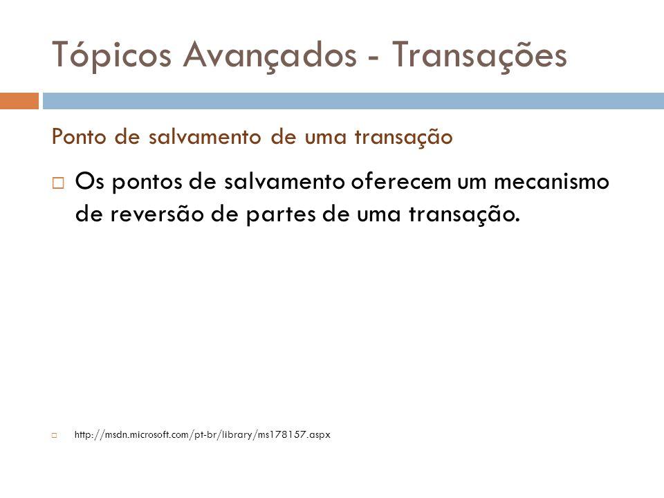 Tópicos Avançados - Transações  Os pontos de salvamento oferecem um mecanismo de reversão de partes de uma transação.  http://msdn.microsoft.com/pt-