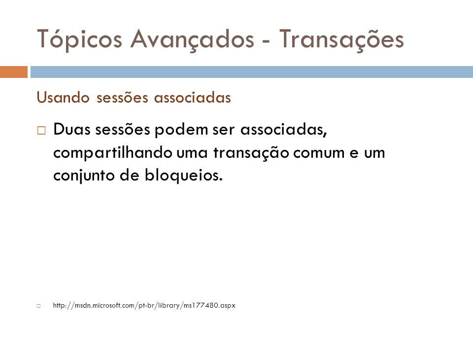 Tópicos Avançados - Transações  Duas sessões podem ser associadas, compartilhando uma transação comum e um conjunto de bloqueios.  http://msdn.micro