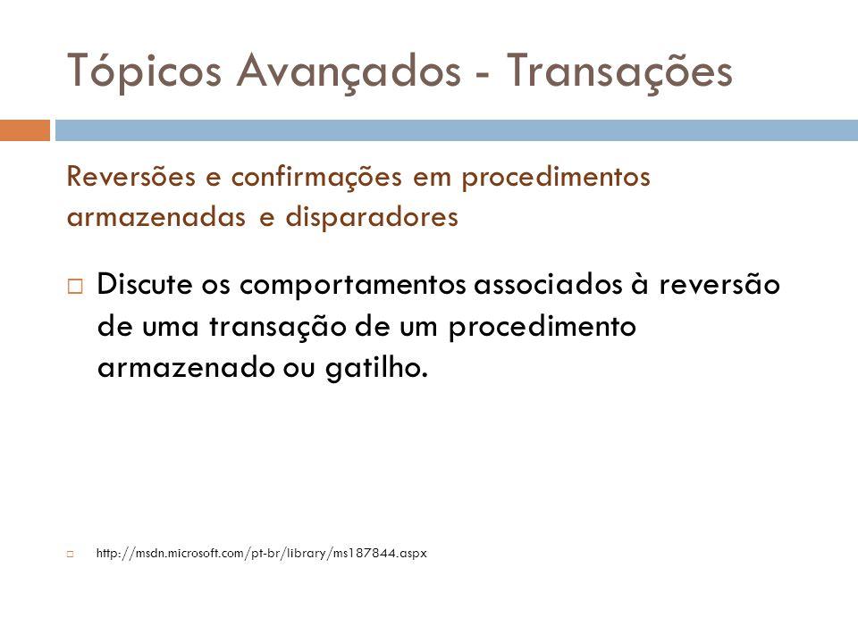 Tópicos Avançados - Transações  Discute os comportamentos associados à reversão de uma transação de um procedimento armazenado ou gatilho.  http://m