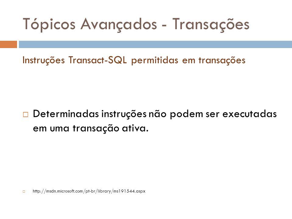 Tópicos Avançados - Transações  Determinadas instruções não podem ser executadas em uma transação ativa.  http://msdn.microsoft.com/pt-br/library/ms