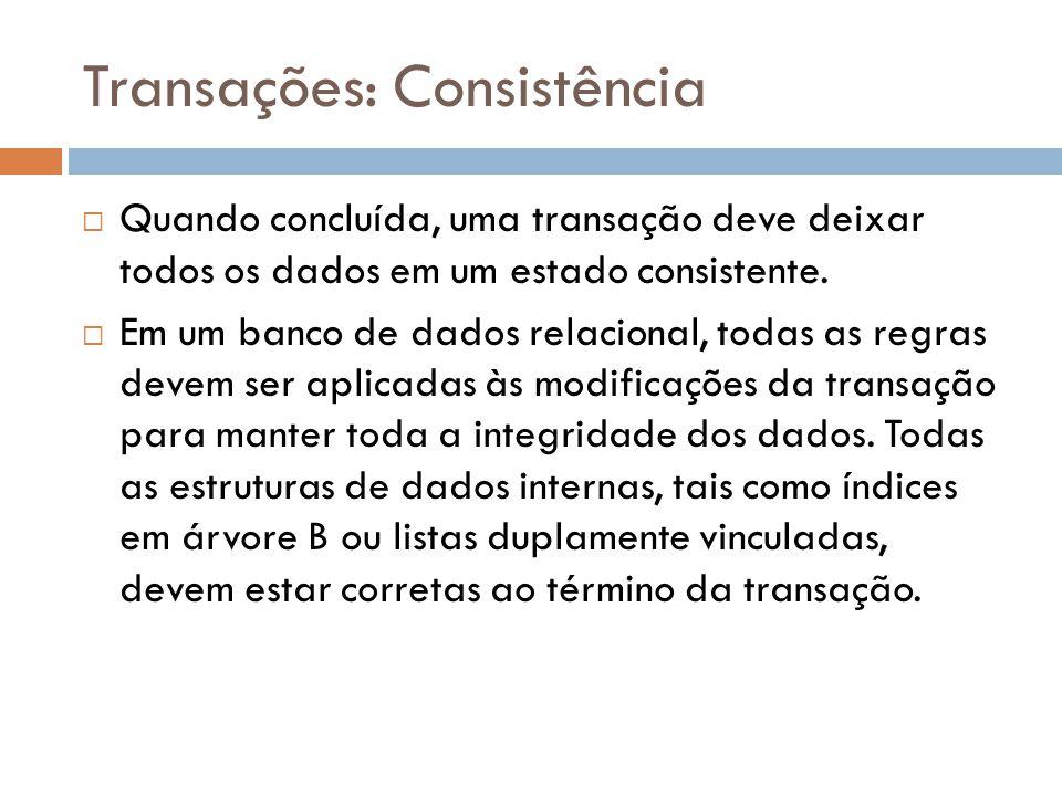 Transações: Consistência  Quando concluída, uma transação deve deixar todos os dados em um estado consistente.  Em um banco de dados relacional, tod