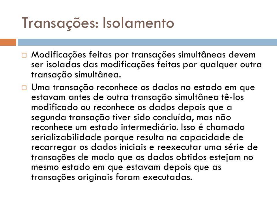Transações: Isolamento  Modificações feitas por transações simultâneas devem ser isoladas das modificações feitas por qualquer outra transação simult