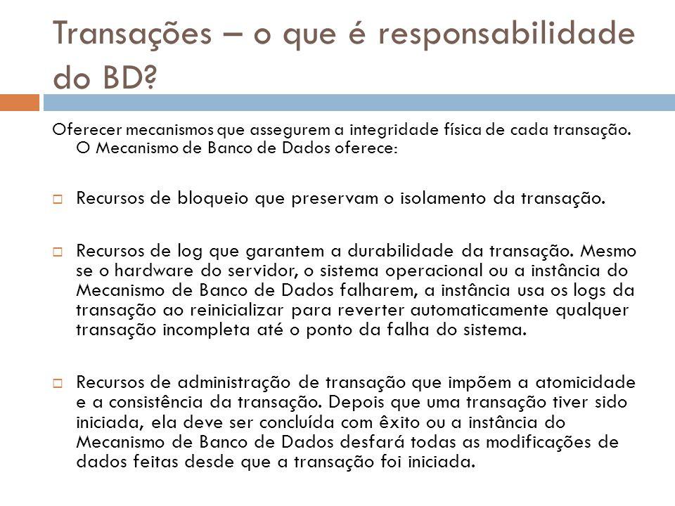 Transações – o que é responsabilidade do BD? Oferecer mecanismos que assegurem a integridade física de cada transação. O Mecanismo de Banco de Dados o